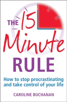The 15 Minute Rule : How to Stop Procrastinating and Take Charge of Your Life, Paperback Book