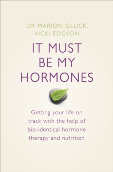It Must Be My Hormones : A Practical Guide to Re-balancing your Body and Getting your Life Back on Track, Paperback Book
