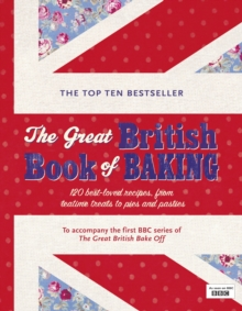 The Great British Book of Baking : 120 Best-loved Recipes from Teatime Treats to Pies and Pasties. To Accompany Bbc2's the Great British Bake-off, Hardback Book
