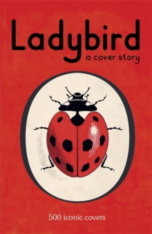 Ladybird: A Cover Story : 500 Iconic Covers from the Ladybird Archives, Hardback Book