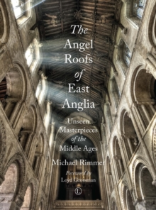 The Angel Roofs of East Anglia : Unseen Masterpieces of the Middle Ages, Paperback Book