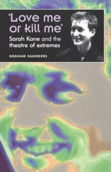 `Love Me or Kill Me' : Sarah Kane and the Theatre of Extremes, Paperback Book
