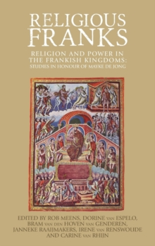 Religious Franks : Religion and Power in the Frankish Kingdoms: Studies in Honour of Mayke de Jong, Hardback Book