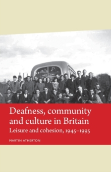 Deafness, Community and Culture in Britain : Leisure and Cohesion, 1945-95, Paperback / softback Book