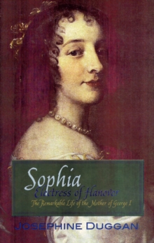 Sophia Electress of Hanover : The Remarkable Life of the Mother of George I, Paperback Book