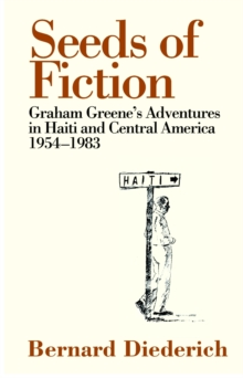 Seeds of Fiction : Graham Greene's Adventures in Haiti and Central Amercia, 1954-1983, Hardback Book