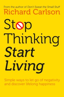 Stop Thinking, Start Living : Discover Lifelong Happiness, Paperback Book