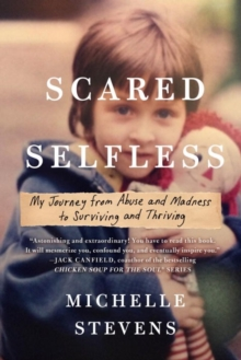 Scared Selfless : My Journey from Abuse and Madness to Surviving & Thriving, Paperback / softback Book