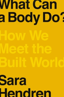 What Can A Body Do? : How We Meet the Built World, Hardback Book