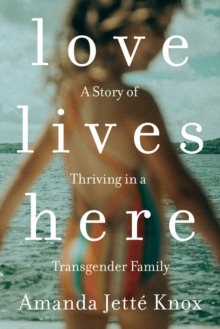 Love Lives Here : A Story of Thriving in a Transgender Family, Paperback / softback Book