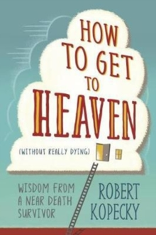 How to Get to Heaven (Without Really Dying) : Wisdom from a Near Death Survivor, Paperback Book