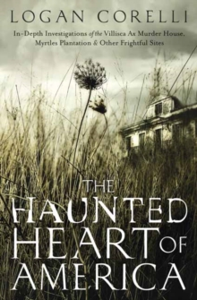 The Haunted Heart of America : In-Depth Investigations of the Villisca Ax Murder House, Myrtles Plantation and Other Frightful Sites, Paperback / softback Book