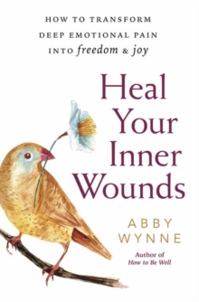 Heal Your Inner Wounds : How to Transform Deep Emotional Pain into Freedom and Joy