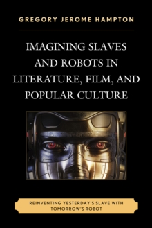 Imagining Slaves and Robots in Literature, Film, and Popular Culture : Reinventing Yesterday's Slave with Tomorrow's Robot, Hardback Book