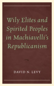 Wily Elites and Spirited Peoples in Machiavelli's Republicanism, Paperback / softback Book
