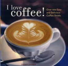I Love Coffee! : Over 100 Easy and Delicious Coffee Drinks, Paperback Book