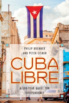 Cuba Libre : A 500-Year Quest for Independence, Hardback Book