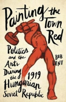 Painting the Town Red : Politics and the Arts During the 1919 Hungarian Soviet Republic, Paperback Book
