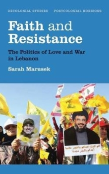 Faith and Resistance : The Politics of Love and War in Lebanon, Paperback / softback Book