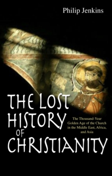 Lost History of Christianity : The Thousand-year Golden Age of the Church in the Middle East, Afri..., Paperback Book