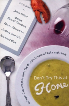 Don't Try This at Home : Culinary Catastrophes from the World's Greatest Cooks and Chefs, Paperback Book