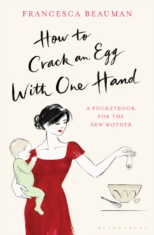 How to Crack an Egg with One Hand : A Pocketbook for the New Mother, Hardback Book