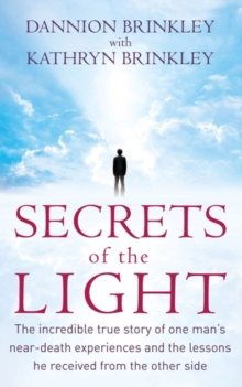 Secrets Of The Light : The incredible true story of one man's near-death experiences and the lessons he received from the other side