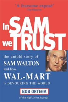 In Sam We Trust : The Untold Story of Sam Walton and How Wal-Mart is Devouring the World, Paperback Book