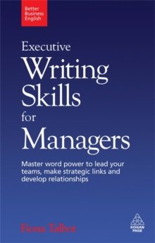 Executive Writing Skills for Managers : Master Word Power to Lead Your Teams, Make Strategic Links and Develop Relationships, Paperback Book