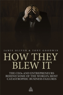 How They Blew It : The CEOs and Entrepreneurs Behind Some of the World's Most Catastrophic Business Failures, Paperback / softback Book
