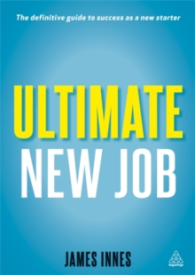 Ultimate New Job : The Definitive Guide to Surviving and Thriving As A New Starter, Paperback Book