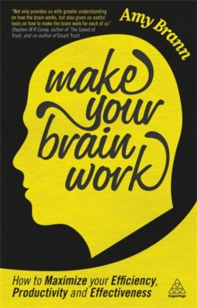 Make Your Brain Work : How to Maximize Your Efficiency, Productivity and Effectiveness, Paperback Book