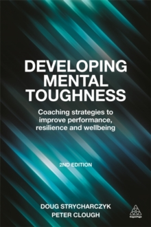 Developing Mental Toughness : Coaching Strategies to Improve Performance, Resilience and Wellbeing, Paperback / softback Book