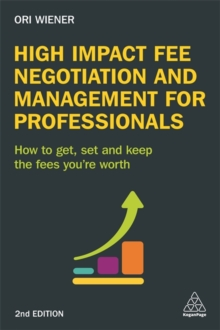 High Impact Fee Negotiation and Management for Professionals : How to Get, Set, and Keep the Fees You're Worth, Paperback / softback Book