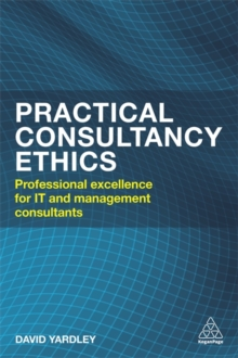 Practical Consultancy Ethics : Professional  Excellence for IT and Management Consultants, Paperback / softback Book