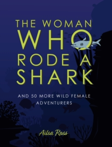 The Woman Who Rode a Shark : and 50 more wild female adventurers, Hardback Book