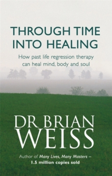 Through Time Into Healing : How Past Life Regression Therapy Can Heal Mind,body And Soul, Paperback Book
