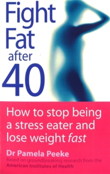 Fight Fat After Forty : How to Stop Being a Stress Eater and Lose Weight Fast, Paperback Book