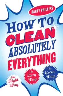 How to Clean Absolutely Everything : The Right Way, the Lazy Way and the Green Way, Paperback Book