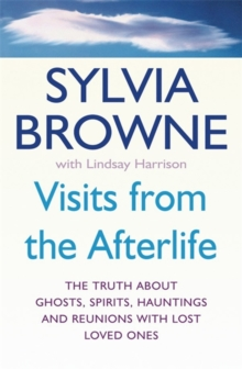 Visits From The Afterlife : The truth about ghosts, spirits, hauntings and reunions with lost loved ones, Paperback Book