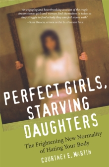 Perfect Girls, Starving Daughters : The Frightening New Normality of Hating Your Body, Paperback Book