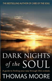 Dark Nights of the Soul : A Guide to Finding Your Way Through Life's Ordeals, Paperback Book