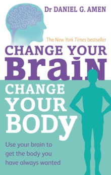Change Your Brain, Change Your Body : Use your brain to get the body you have always wanted, Paperback Book