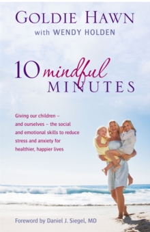 10 Mindful Minutes : Giving our children - and ourselves - the skills to reduce stress and anxiety for healthier, happier lives, Paperback Book