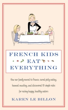 French Kids Eat Everything : How our family moved to France, cured picky eating, banned snacking and discovered 10 simple rules for raising happy, healthy eaters, Paperback / softback Book