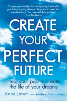 Create Your Perfect Future : Heal Your Past to Create the Life of Your Dreams, Paperback Book