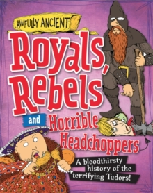 Awfully Ancient: Royals, Rebels and Horrible Headchoppers : A bloodthirsty history of the terrifying Tudors!, Hardback Book