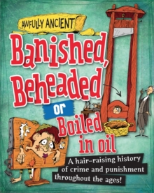 Awfully Ancient: Banished, Beheaded or Boiled in Oil : A hair-raising history of crime and punishment throughout the ages!, Paperback Book