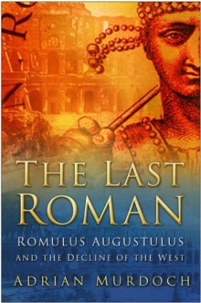 The Last Roman : Romulus Augustulus and the Decline of the West, Hardback Book