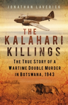The Kalahari Killings : The True Story of a Wartime Double Murder in Botswana, 1943, Paperback Book